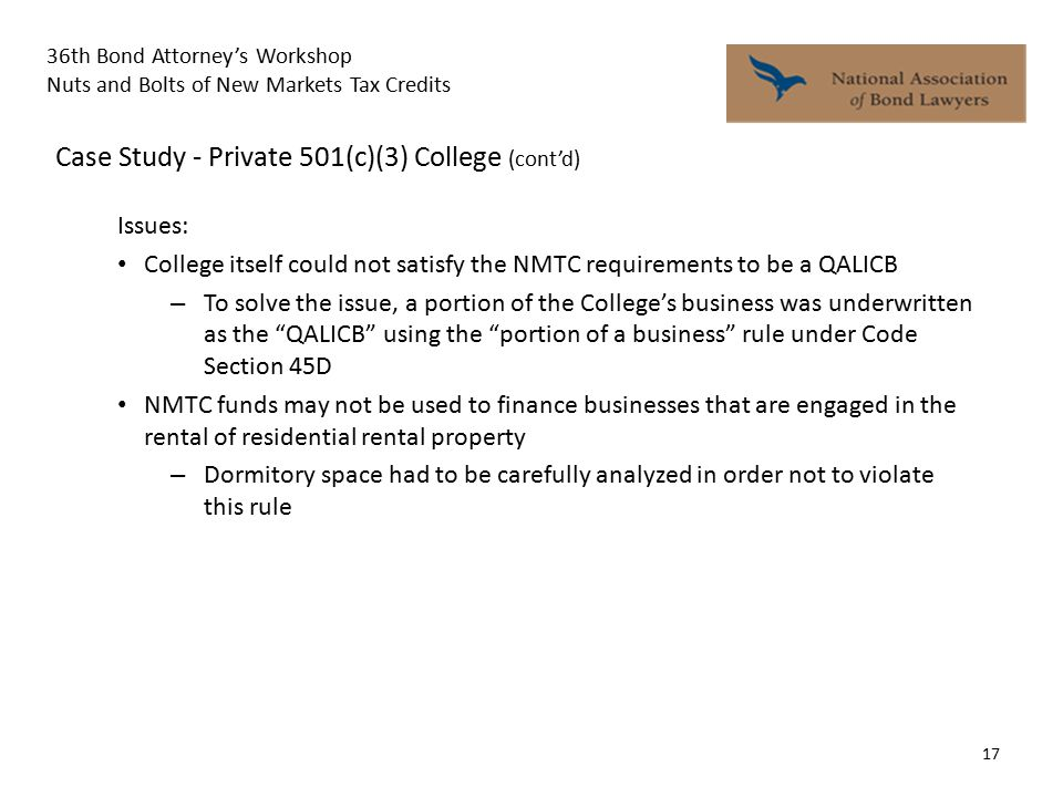 36th Bond Attorney's Workshop Nuts and Bolts of New Markets Tax Credits 17 Case Study - Private 501(c)(3) College (cont'd) Issues: College itself could not satisfy the NMTC requirements to be a QALICB – To solve the issue, a portion of the College's business was underwritten as the QALICB using the portion of a business rule under Code Section 45D NMTC funds may not be used to finance businesses that are engaged in the rental of residential rental property – Dormitory space had to be carefully analyzed in order not to violate this rule