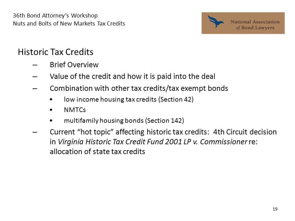 36th Bond Attorney's Workshop Nuts and Bolts of New Markets Tax Credits 19 Historic Tax Credits – Brief Overview – Value of the credit and how it is paid into the deal – Combination with other tax credits/tax exempt bonds low income housing tax credits (Section 42) NMTCs multifamily housing bonds (Section 142) – Current hot topic affecting historic tax credits: 4th Circuit decision in Virginia Historic Tax Credit Fund 2001 LP v.