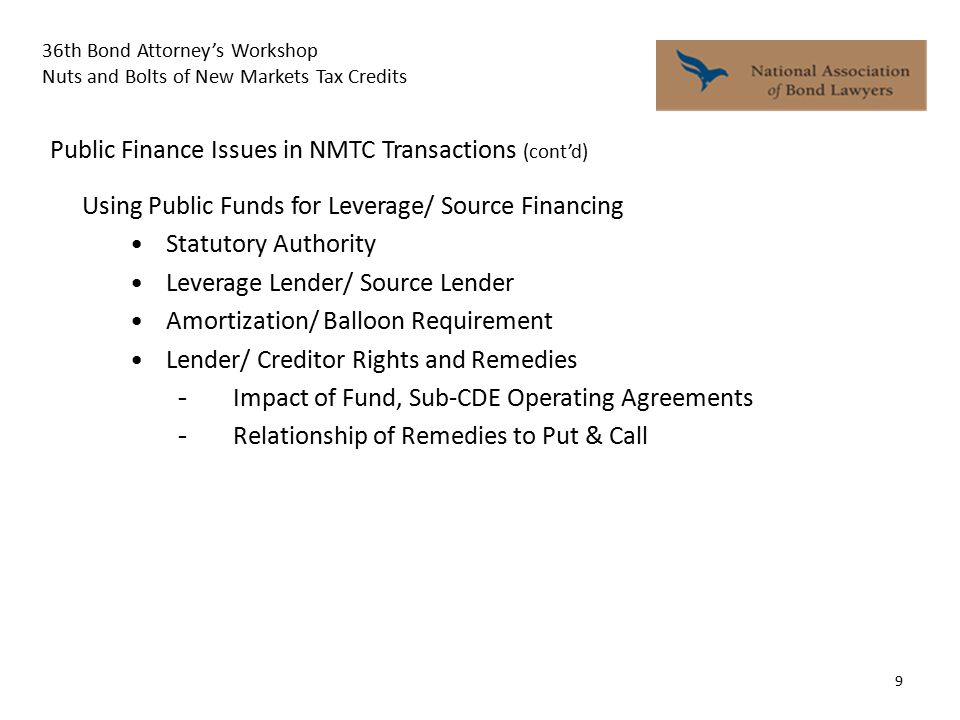 36th Bond Attorney's Workshop Nuts and Bolts of New Markets Tax Credits 9 Public Finance Issues in NMTC Transactions (cont'd) Using Public Funds for Leverage/ Source Financing Statutory Authority Leverage Lender/ Source Lender Amortization/ Balloon Requirement Lender/ Creditor Rights and Remedies - Impact of Fund, Sub-CDE Operating Agreements - Relationship of Remedies to Put & Call