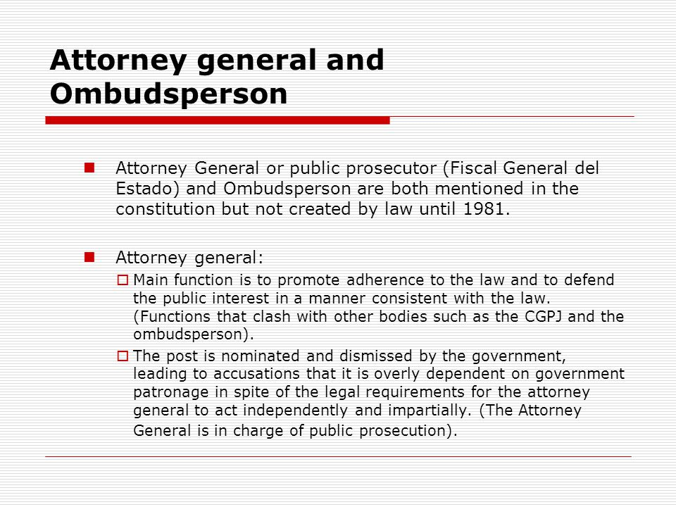 Attorney general and Ombudsperson Attorney General or public prosecutor (Fiscal General del Estado) and Ombudsperson are both mentioned in the constitution but not created by law until 1981.