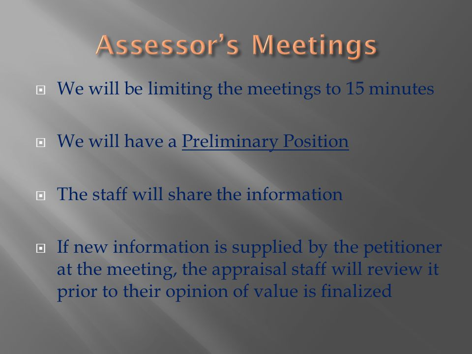  We will be limiting the meetings to 15 minutes  We will have a Preliminary Position  The staff will share the information  If new information is supplied by the petitioner at the meeting, the appraisal staff will review it prior to their opinion of value is finalized
