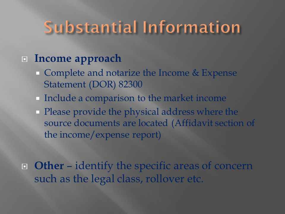  Income approach  Complete and notarize the Income & Expense Statement (DOR) 82300  Include a comparison to the market income  Please provide the physical address where the source documents are located (Affidavit section of the income/expense report)  Other – identify the specific areas of concern such as the legal class, rollover etc.