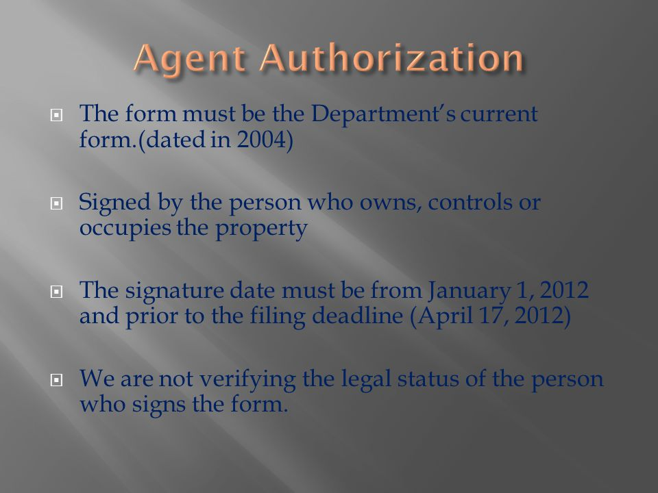  The form must be the Department's current form.(dated in 2004)  Signed by the person who owns, controls or occupies the property  The signature date must be from January 1, 2012 and prior to the filing deadline (April 17, 2012)  We are not verifying the legal status of the person who signs the form.