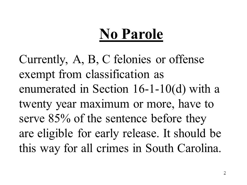 2 Currently, A, B, C felonies or offense exempt from classification as enumerated in Section 16-1-10(d) with a twenty year maximum or more, have to serve 85% of the sentence before they are eligible for early release.
