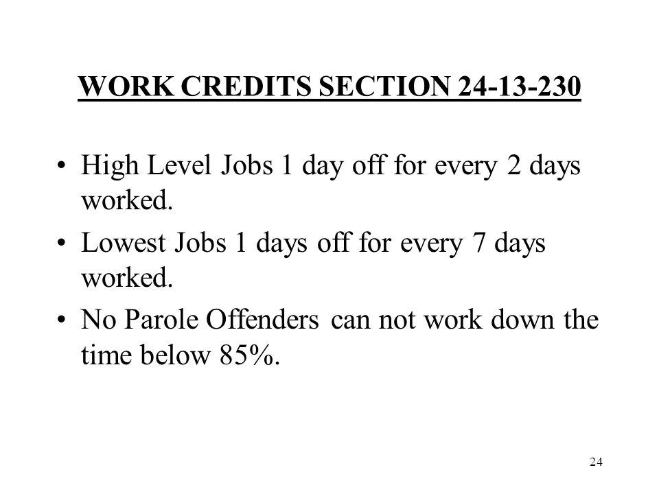 24 WORK CREDITS SECTION 24-13-230 High Level Jobs 1 day off for every 2 days worked.