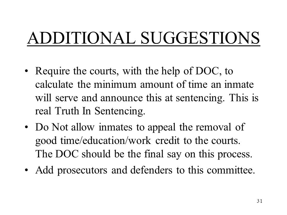 31 ADDITIONAL SUGGESTIONS Require the courts, with the help of DOC, to calculate the minimum amount of time an inmate will serve and announce this at sentencing.