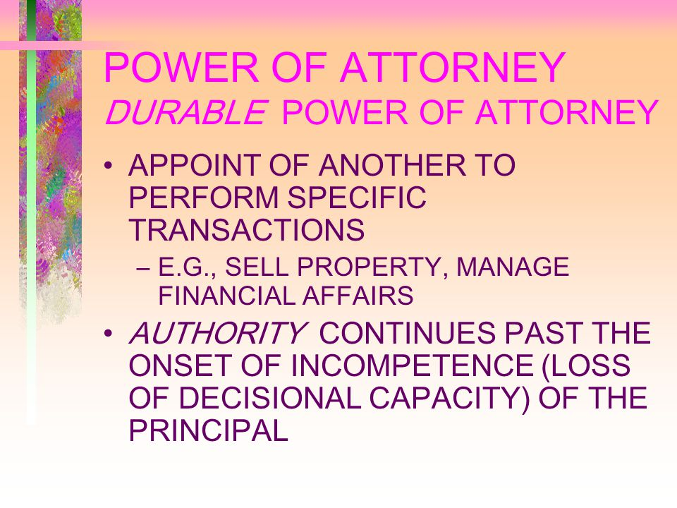 POWER OF ATTORNEY DURABLE POWER OF ATTORNEY APPOINT OF ANOTHER TO PERFORM SPECIFIC TRANSACTIONS –E.G., SELL PROPERTY, MANAGE FINANCIAL AFFAIRS AUTHORITY CONTINUES PAST THE ONSET OF INCOMPETENCE (LOSS OF DECISIONAL CAPACITY) OF THE PRINCIPAL