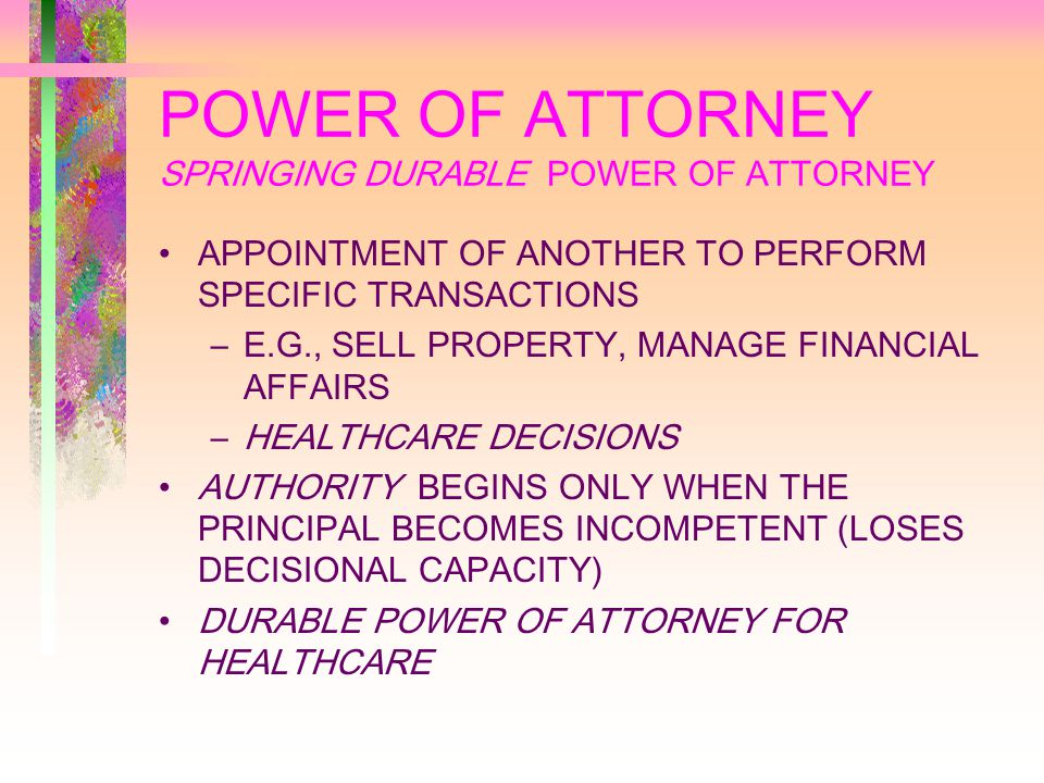 POWER OF ATTORNEY SPRINGING DURABLE POWER OF ATTORNEY APPOINTMENT OF ANOTHER TO PERFORM SPECIFIC TRANSACTIONS –E.G., SELL PROPERTY, MANAGE FINANCIAL AFFAIRS –HEALTHCARE DECISIONS AUTHORITY BEGINS ONLY WHEN THE PRINCIPAL BECOMES INCOMPETENT (LOSES DECISIONAL CAPACITY) DURABLE POWER OF ATTORNEY FOR HEALTHCARE