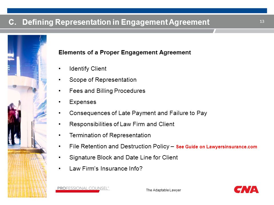 The Adaptable Lawyer C.Defining Representation in Engagement Agreement Elements of a Proper Engagement Agreement Identify Client Scope of Representation Fees and Billing Procedures Expenses Consequences of Late Payment and Failure to Pay Responsibilities of Law Firm and Client Termination of Representation File Retention and Destruction Policy – See Guide on Lawyersinsurance.com Signature Block and Date Line for Client Law Firm's Insurance Info.