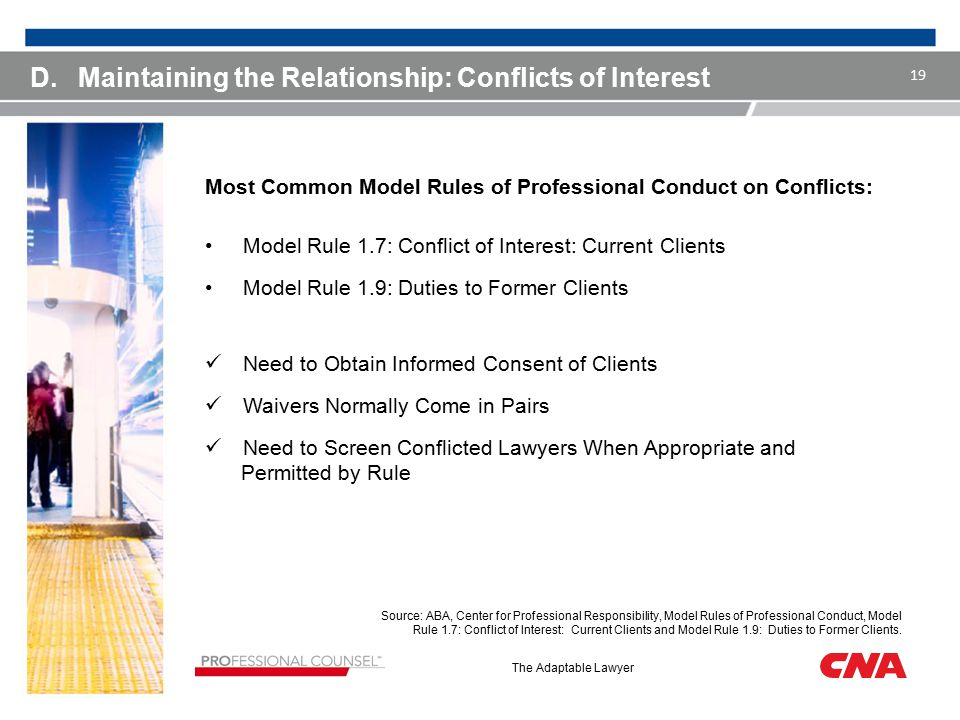 The Adaptable Lawyer D.Maintaining the Relationship: Conflicts of Interest Most Common Model Rules of Professional Conduct on Conflicts: Model Rule 1.7: Conflict of Interest: Current Clients Model Rule 1.9: Duties to Former Clients Need to Obtain Informed Consent of Clients Waivers Normally Come in Pairs Need to Screen Conflicted Lawyers When Appropriate and Permitted by Rule 19 Source: ABA, Center for Professional Responsibility, Model Rules of Professional Conduct, Model Rule 1.7: Conflict of Interest: Current Clients and Model Rule 1.9: Duties to Former Clients.