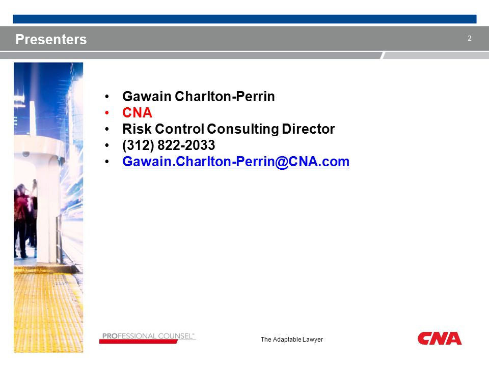 The Adaptable Lawyer Presenters Gawain Charlton-Perrin CNA Risk Control Consulting Director (312) 822-2033 Gawain.Charlton-Perrin@CNA.comGawain.Charlton-Perrin@CNA.com 2