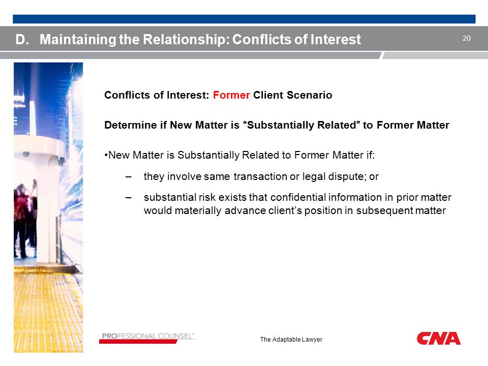 The Adaptable Lawyer D.Maintaining the Relationship: Conflicts of Interest Conflicts of Interest: Former Client Scenario Determine if New Matter is Substantially Related to Former Matter New Matter is Substantially Related to Former Matter if: –they involve same transaction or legal dispute; or –substantial risk exists that confidential information in prior matter would materially advance client's position in subsequent matter 20