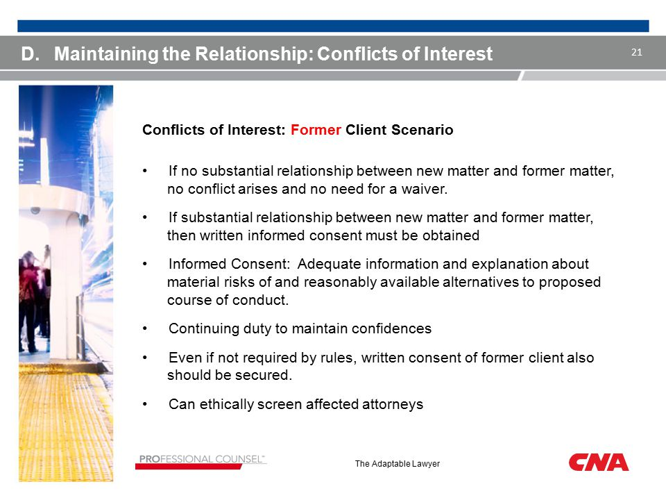 The Adaptable Lawyer D.Maintaining the Relationship: Conflicts of Interest Conflicts of Interest: Former Client Scenario If no substantial relationshi