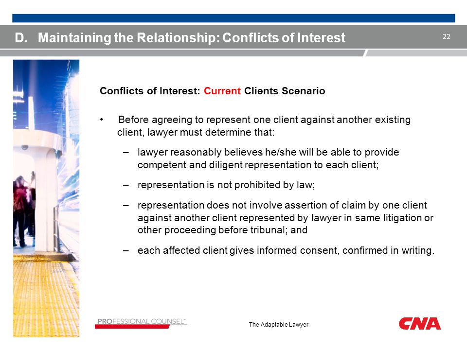The Adaptable Lawyer D.Maintaining the Relationship: Conflicts of Interest Conflicts of Interest: Current Clients Scenario Before agreeing to represent one client against another existing client, lawyer must determine that: –lawyer reasonably believes he/she will be able to provide competent and diligent representation to each client; –representation is not prohibited by law; –representation does not involve assertion of claim by one client against another client represented by lawyer in same litigation or other proceeding before tribunal; and –each affected client gives informed consent, confirmed in writing.
