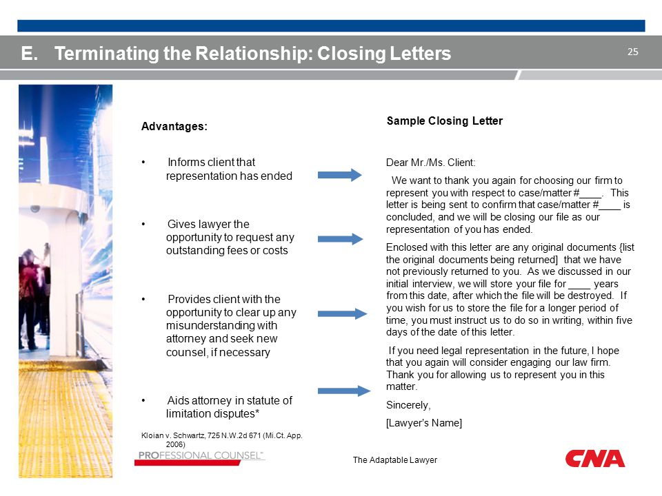 The Adaptable Lawyer E.Terminating the Relationship: Closing Letters Advantages: Informs client that representation has ended Gives lawyer the opportunity to request any outstanding fees or costs Provides client with the opportunity to clear up any misunderstanding with attorney and seek new counsel, if necessary Aids attorney in statute of limitation disputes* Kloian v.