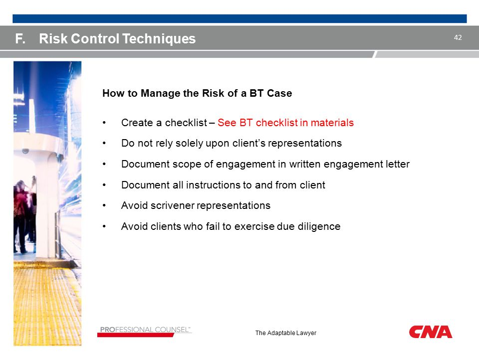 The Adaptable Lawyer F.Risk Control Techniques How to Manage the Risk of a BT Case Create a checklist – See BT checklist in materials Do not rely solely upon client's representations Document scope of engagement in written engagement letter Document all instructions to and from client Avoid scrivener representations Avoid clients who fail to exercise due diligence 42