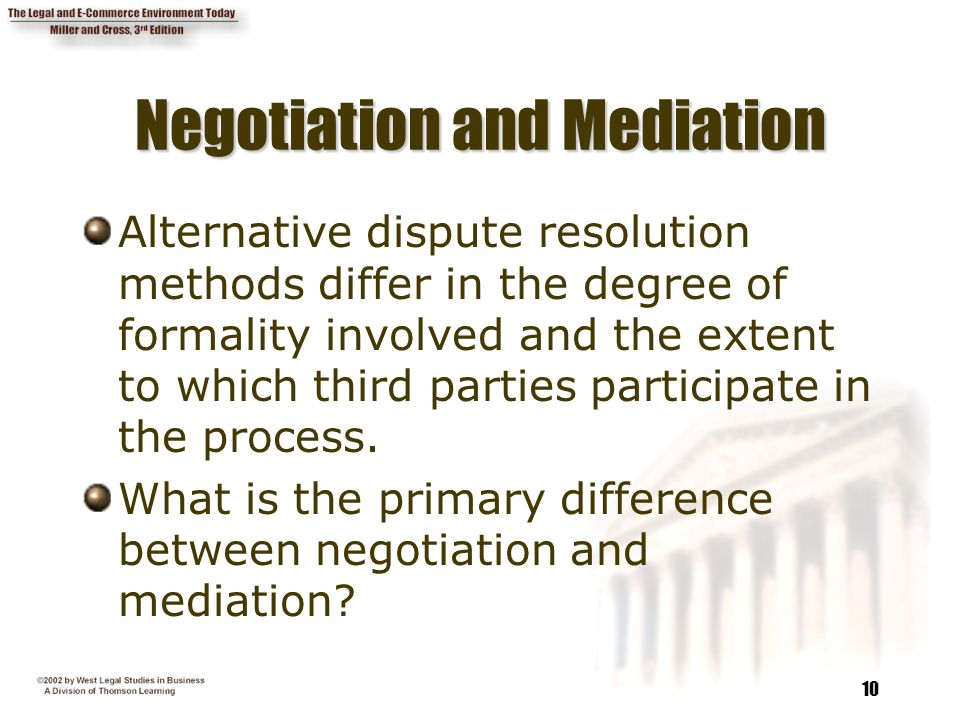 10 Negotiation and Mediation Alternative dispute resolution methods differ in the degree of formality involved and the extent to which third parties participate in the process.