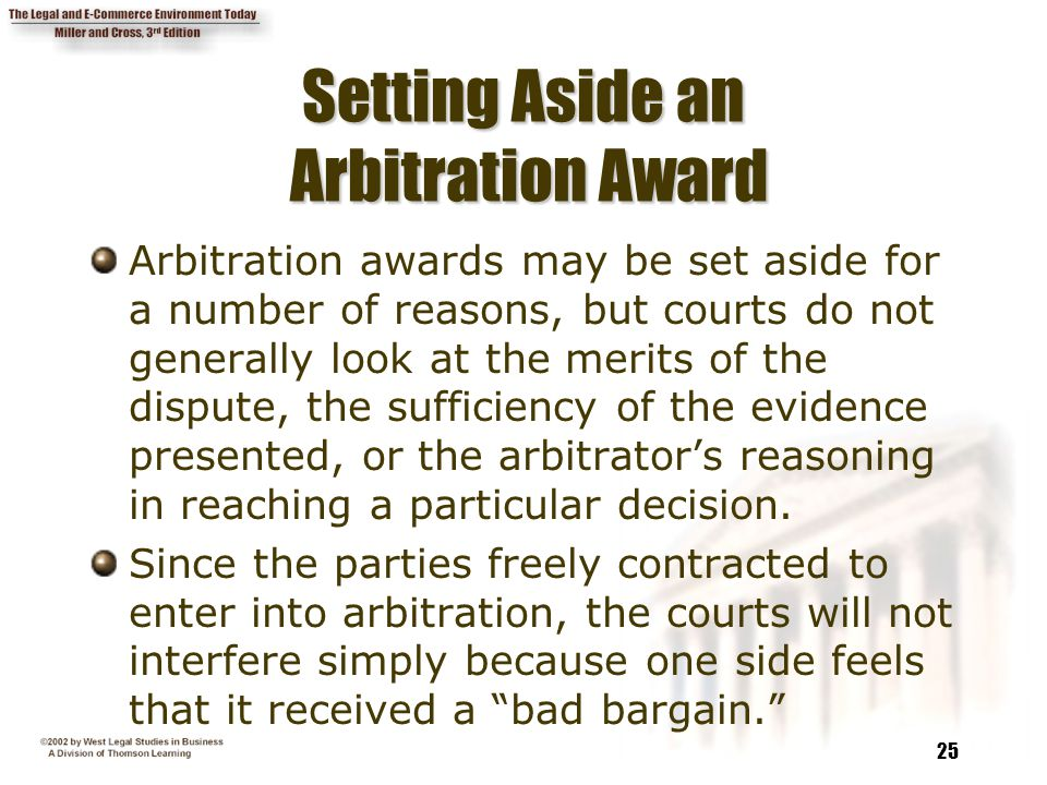 25 Setting Aside an Arbitration Award Arbitration awards may be set aside for a number of reasons, but courts do not generally look at the merits of the dispute, the sufficiency of the evidence presented, or the arbitrator's reasoning in reaching a particular decision.