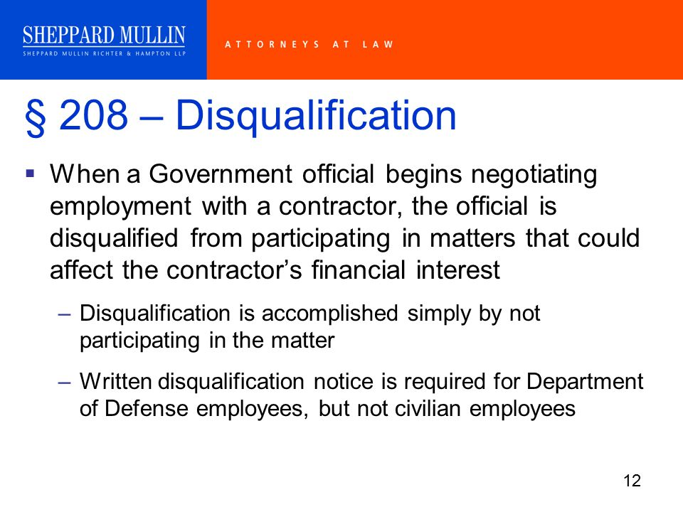 12 § 208 – Disqualification  When a Government official begins negotiating employment with a contractor, the official is disqualified from participating in matters that could affect the contractor's financial interest –Disqualification is accomplished simply by not participating in the matter –Written disqualification notice is required for Department of Defense employees, but not civilian employees