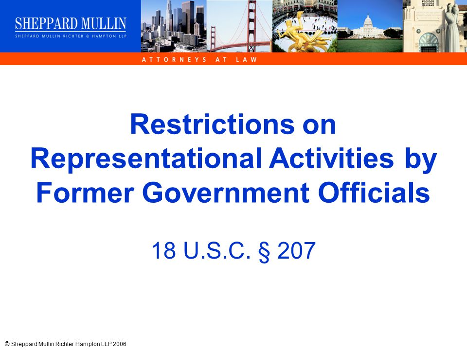 © Sheppard Mullin Richter Hampton LLP 2006 Restrictions on Representational Activities by Former Government Officials 18 U.S.C.