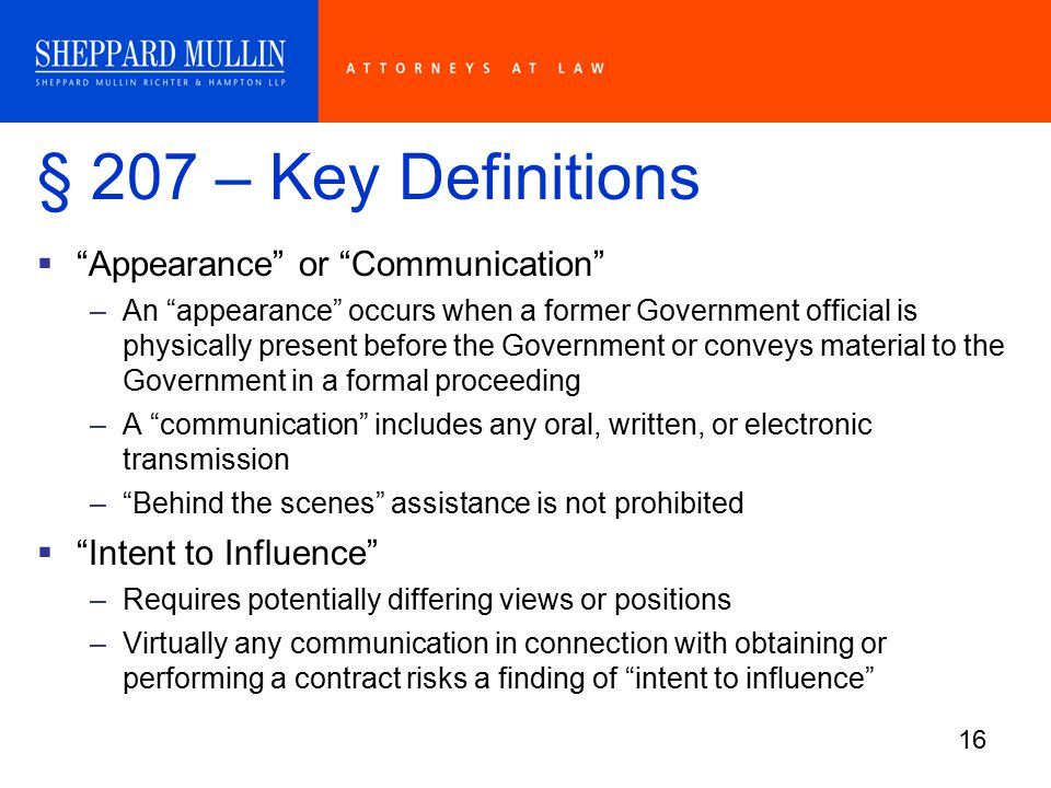 16 § 207 – Key Definitions  Appearance or Communication –An appearance occurs when a former Government official is physically present before the Government or conveys material to the Government in a formal proceeding –A communication includes any oral, written, or electronic transmission – Behind the scenes assistance is not prohibited  Intent to Influence –Requires potentially differing views or positions –Virtually any communication in connection with obtaining or performing a contract risks a finding of intent to influence
