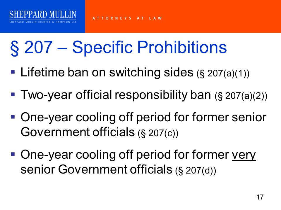 17 § 207 – Specific Prohibitions  Lifetime ban on switching sides (§ 207(a)(1))  Two-year official responsibility ban (§ 207(a)(2))  One-year cooling off period for former senior Government officials (§ 207(c))  One-year cooling off period for former very senior Government officials (§ 207(d))