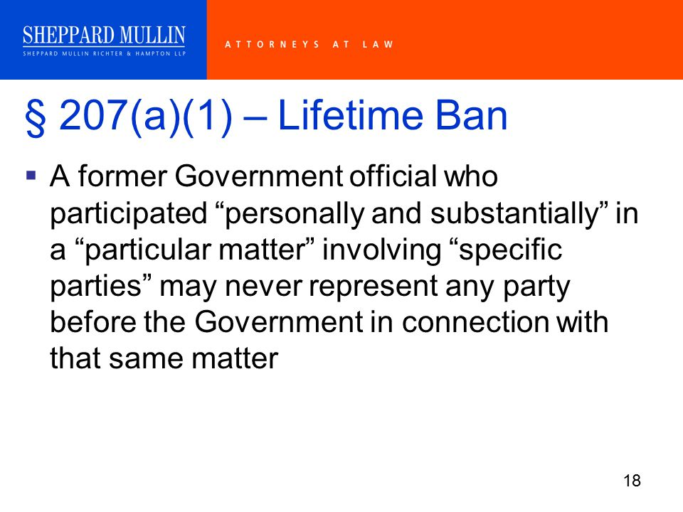 18 § 207(a)(1) – Lifetime Ban  A former Government official who participated personally and substantially in a particular matter involving specific parties may never represent any party before the Government in connection with that same matter