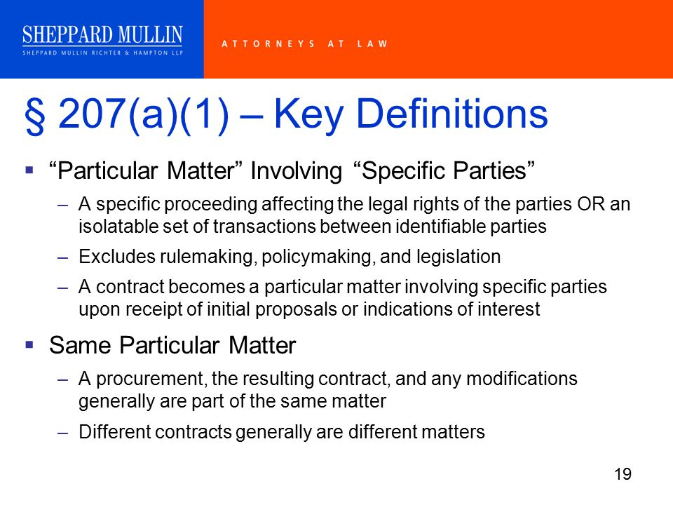 19 § 207(a)(1) – Key Definitions  Particular Matter Involving Specific Parties –A specific proceeding affecting the legal rights of the parties OR an isolatable set of transactions between identifiable parties –Excludes rulemaking, policymaking, and legislation –A contract becomes a particular matter involving specific parties upon receipt of initial proposals or indications of interest  Same Particular Matter –A procurement, the resulting contract, and any modifications generally are part of the same matter –Different contracts generally are different matters