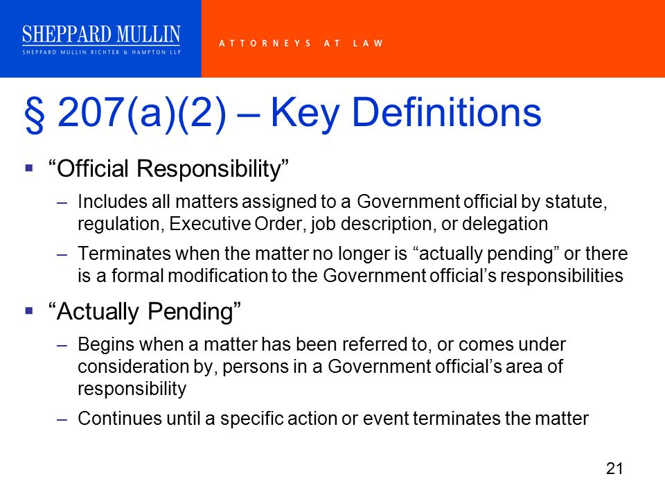 21 § 207(a)(2) – Key Definitions  Official Responsibility –Includes all matters assigned to a Government official by statute, regulation, Executive Order, job description, or delegation –Terminates when the matter no longer is actually pending or there is a formal modification to the Government official's responsibilities  Actually Pending –Begins when a matter has been referred to, or comes under consideration by, persons in a Government official's area of responsibility –Continues until a specific action or event terminates the matter