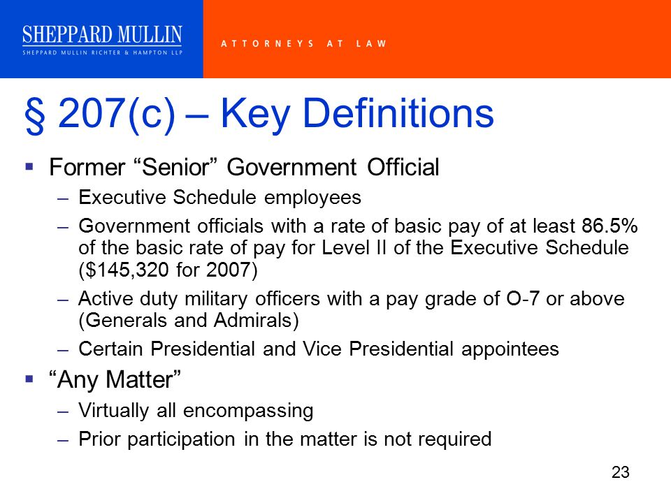 23 § 207(c) – Key Definitions  Former Senior Government Official –Executive Schedule employees –Government officials with a rate of basic pay of at least 86.5% of the basic rate of pay for Level II of the Executive Schedule ($145,320 for 2007) –Active duty military officers with a pay grade of O-7 or above (Generals and Admirals) –Certain Presidential and Vice Presidential appointees  Any Matter –Virtually all encompassing –Prior participation in the matter is not required