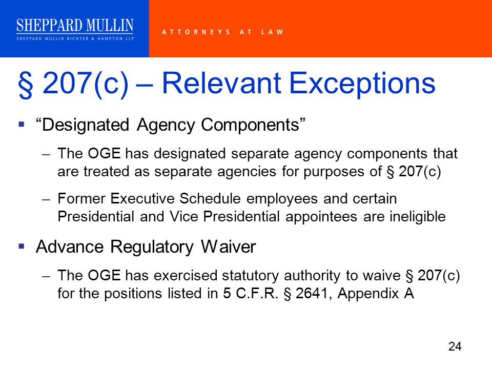24 § 207(c) – Relevant Exceptions  Designated Agency Components –The OGE has designated separate agency components that are treated as separate agencies for purposes of § 207(c) –Former Executive Schedule employees and certain Presidential and Vice Presidential appointees are ineligible  Advance Regulatory Waiver –The OGE has exercised statutory authority to waive § 207(c) for the positions listed in 5 C.F.R.