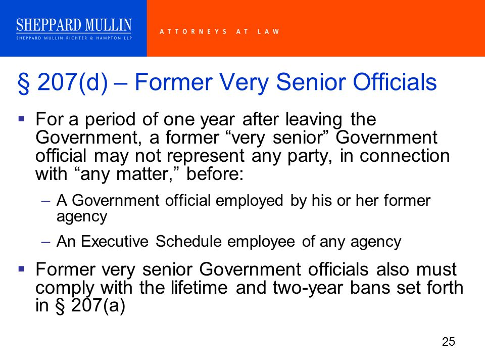 25 § 207(d) – Former Very Senior Officials  For a period of one year after leaving the Government, a former very senior Government official may not represent any party, in connection with any matter, before: –A Government official employed by his or her former agency –An Executive Schedule employee of any agency  Former very senior Government officials also must comply with the lifetime and two-year bans set forth in § 207(a)