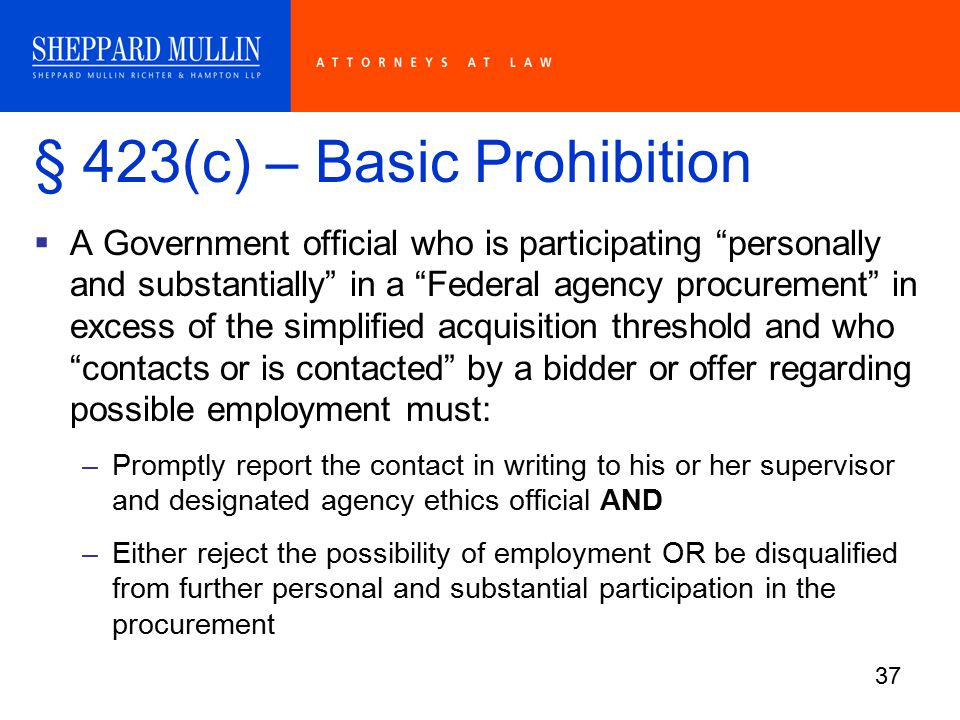 37 § 423(c) – Basic Prohibition  A Government official who is participating personally and substantially in a Federal agency procurement in excess of the simplified acquisition threshold and who contacts or is contacted by a bidder or offer regarding possible employment must: –Promptly report the contact in writing to his or her supervisor and designated agency ethics official AND –Either reject the possibility of employment OR be disqualified from further personal and substantial participation in the procurement