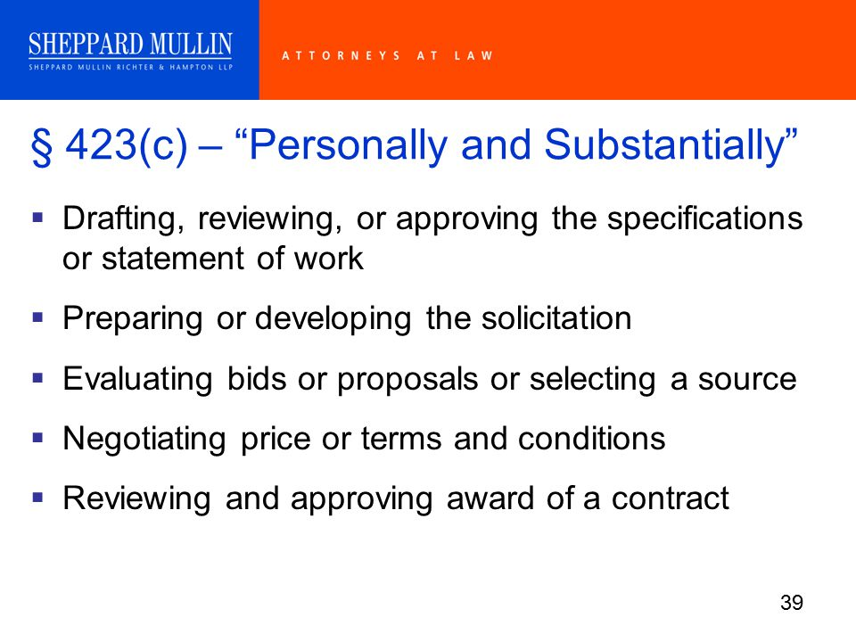 39 § 423(c) – Personally and Substantially  Drafting, reviewing, or approving the specifications or statement of work  Preparing or developing the solicitation  Evaluating bids or proposals or selecting a source  Negotiating price or terms and conditions  Reviewing and approving award of a contract