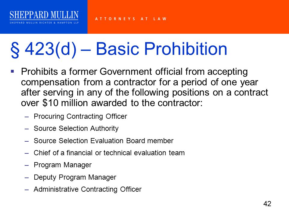 42 § 423(d) – Basic Prohibition  Prohibits a former Government official from accepting compensation from a contractor for a period of one year after serving in any of the following positions on a contract over $10 million awarded to the contractor: –Procuring Contracting Officer –Source Selection Authority –Source Selection Evaluation Board member –Chief of a financial or technical evaluation team –Program Manager –Deputy Program Manager –Administrative Contracting Officer