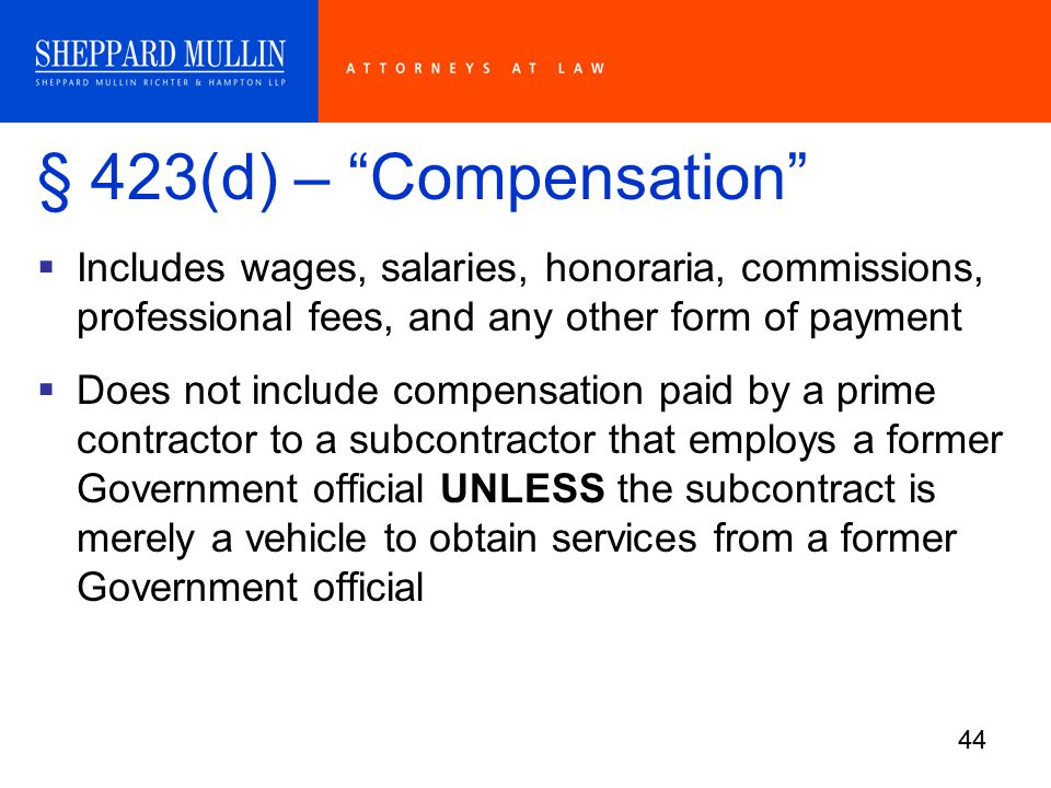 44 § 423(d) – Compensation  Includes wages, salaries, honoraria, commissions, professional fees, and any other form of payment  Does not include compensation paid by a prime contractor to a subcontractor that employs a former Government official UNLESS the subcontract is merely a vehicle to obtain services from a former Government official