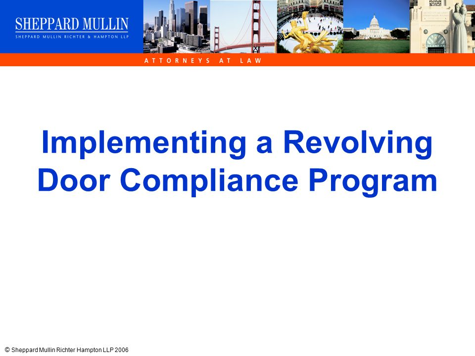 © Sheppard Mullin Richter Hampton LLP 2006 Implementing a Revolving Door Compliance Program