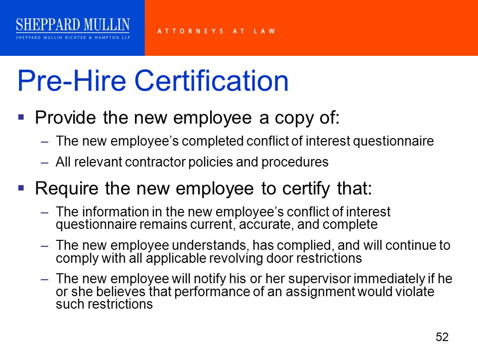 52 Pre-Hire Certification  Provide the new employee a copy of: –The new employee's completed conflict of interest questionnaire –All relevant contractor policies and procedures  Require the new employee to certify that: –The information in the new employee's conflict of interest questionnaire remains current, accurate, and complete –The new employee understands, has complied, and will continue to comply with all applicable revolving door restrictions –The new employee will notify his or her supervisor immediately if he or she believes that performance of an assignment would violate such restrictions