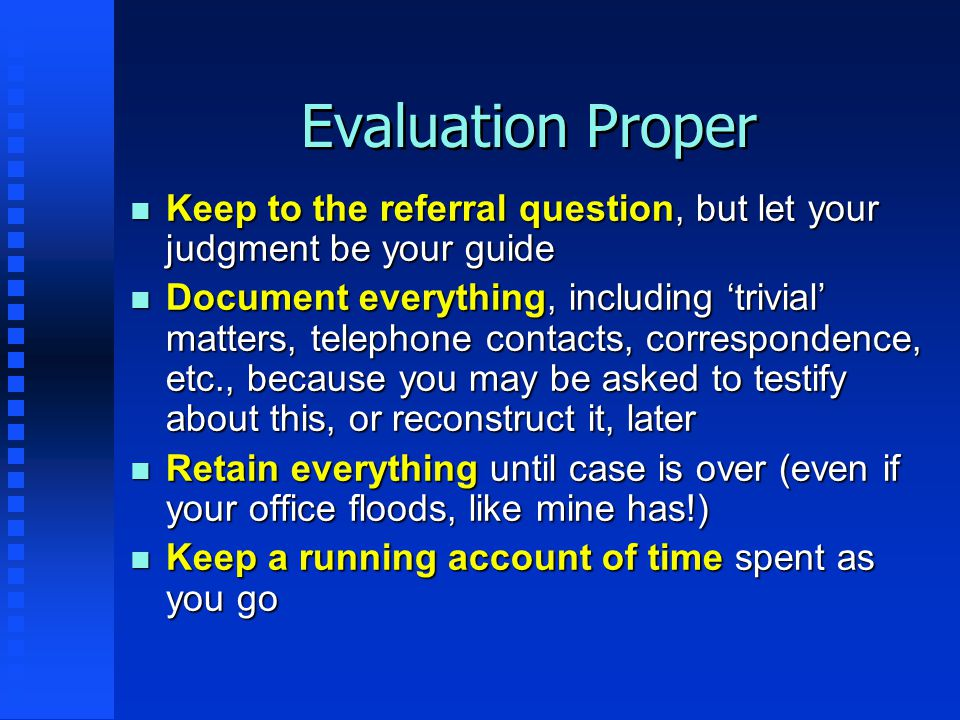 Evaluation Proper n Keep to the referral question, but let your judgment be your guide n Document everything, including 'trivial' matters, telephone c