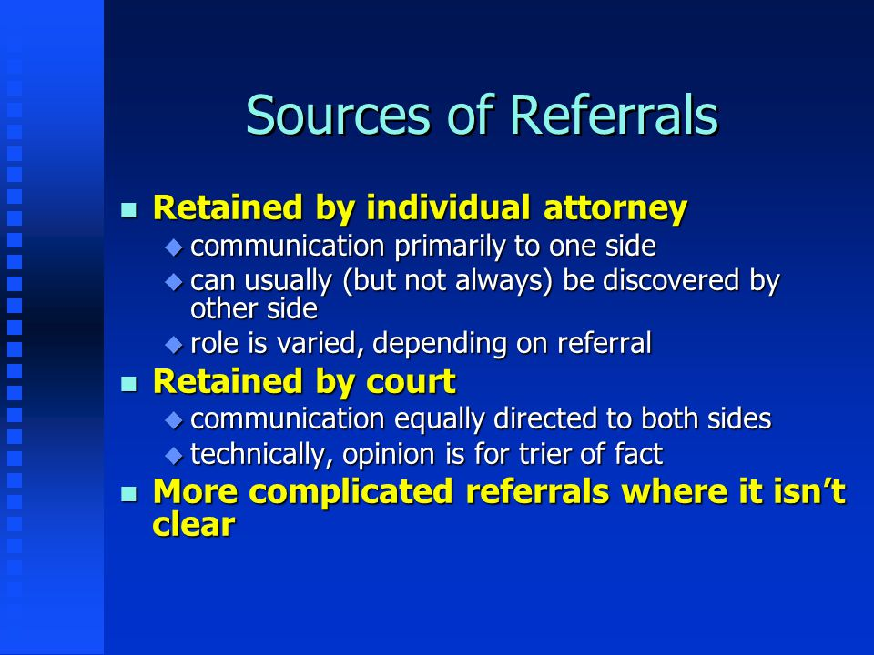 Sources of Referrals n Retained by individual attorney u communication primarily to one side u can usually (but not always) be discovered by other sid
