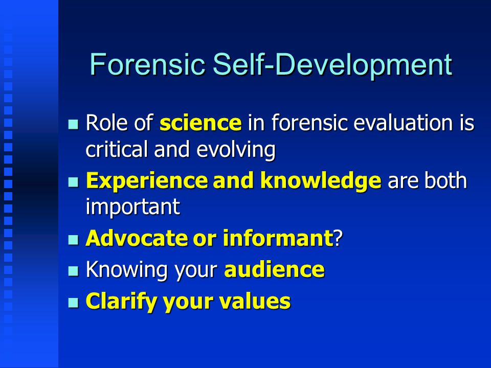 Forensic Self-Development n Role of science in forensic evaluation is critical and evolving n Experience and knowledge are both important n Advocate o