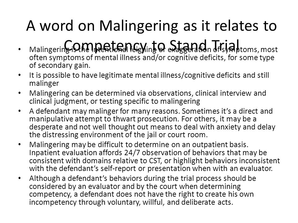 A word on Malingering as it relates to Competency to Stand Trial Malingering is the intentional feigning or exaggeration of symptoms, most often symptoms of mental illness and/or cognitive deficits, for some type of secondary gain.
