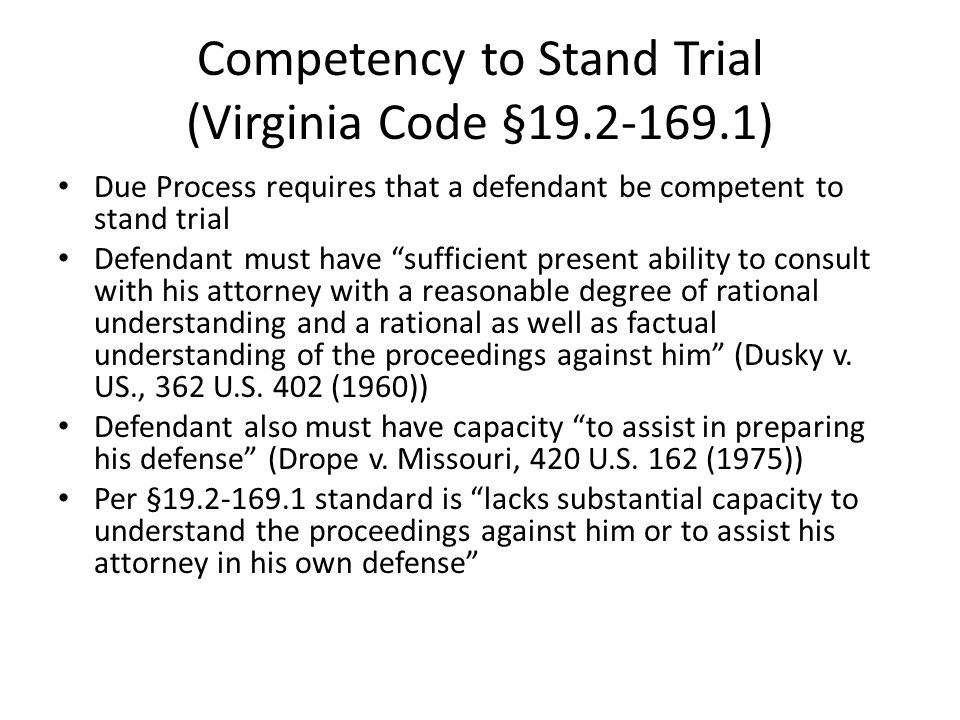 Competency to Stand Trial (Cont.) Test concerned with defendant's present ability – not necessarily symptoms, history of illness, etc Test concerned with capacity, not willingness to participate Test speaks of reasonable degree of understanding – complete understanding not required Test addresses both factual and rational understanding