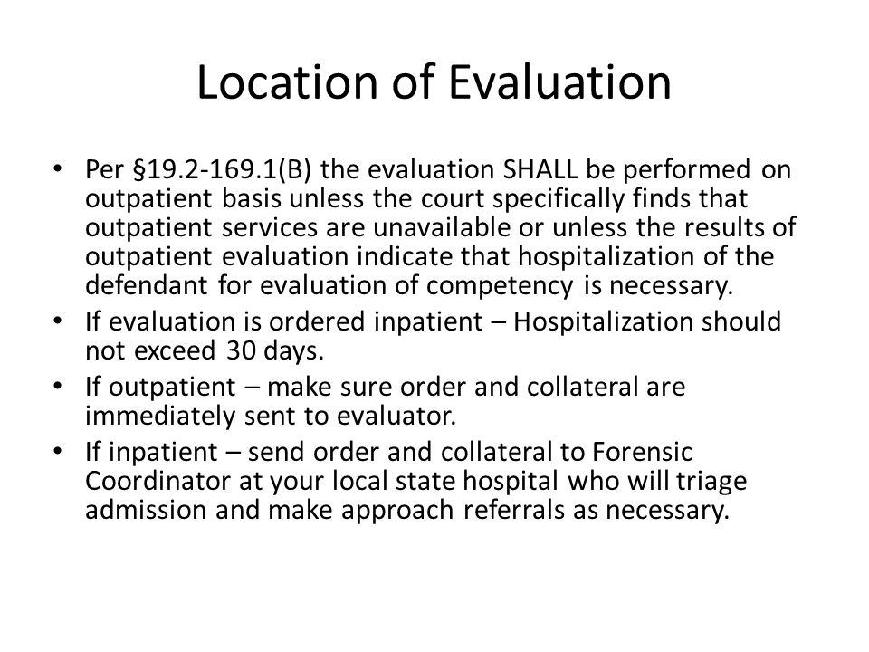 Location of Evaluation Per §19.2-169.1(B) the evaluation SHALL be performed on outpatient basis unless the court specifically finds that outpatient services are unavailable or unless the results of outpatient evaluation indicate that hospitalization of the defendant for evaluation of competency is necessary.