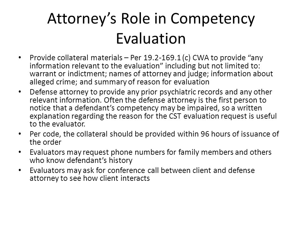 Attorney's Role in Competency Evaluation Provide collateral materials – Per 19.2-169.1 (c) CWA to provide any information relevant to the evaluation including but not limited to: warrant or indictment; names of attorney and judge; information about alleged crime; and summary of reason for evaluation Defense attorney to provide any prior psychiatric records and any other relevant information.