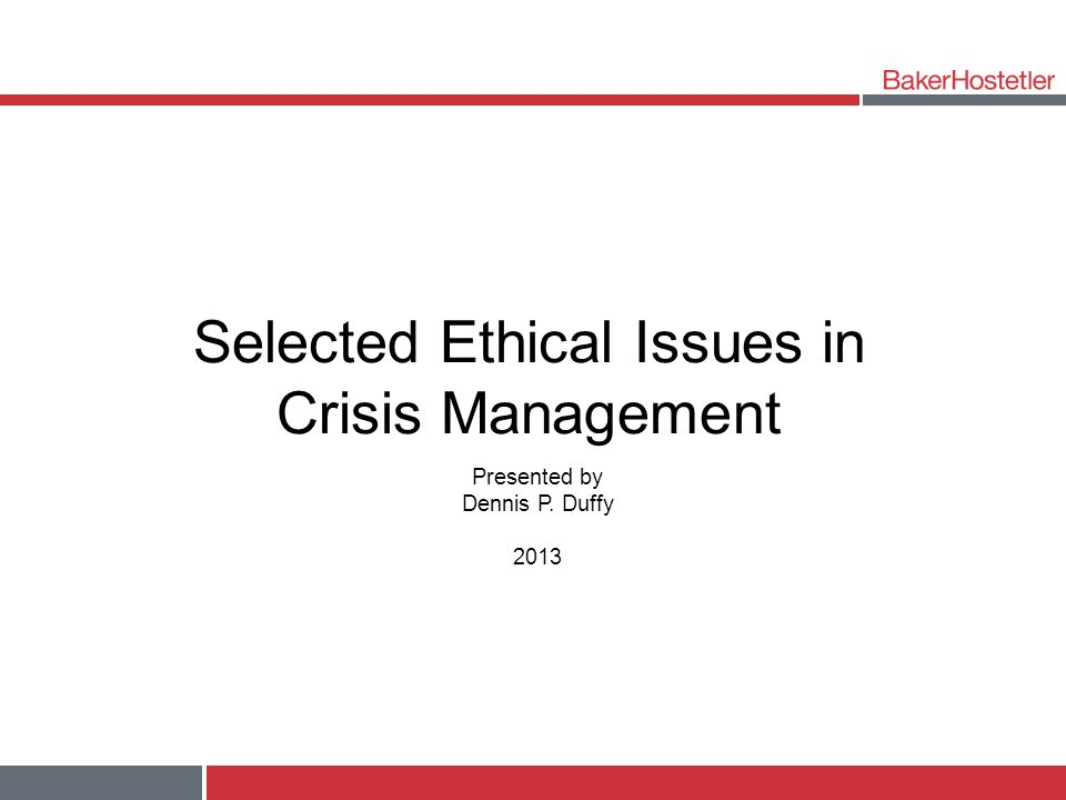 Selected Ethical Issues in Crisis Management Presented by Dennis P. Duffy 2013