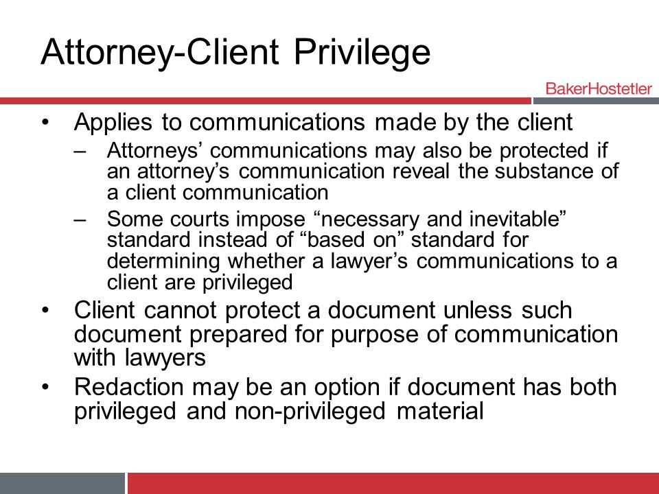Attorney-Client Privilege Applies to communications made by the client –Attorneys' communications may also be protected if an attorney's communication reveal the substance of a client communication –Some courts impose necessary and inevitable standard instead of based on standard for determining whether a lawyer's communications to a client are privileged Client cannot protect a document unless such document prepared for purpose of communication with lawyers Redaction may be an option if document has both privileged and non-privileged material