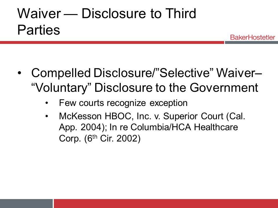 Waiver — Disclosure to Third Parties Compelled Disclosure/ Selective Waiver– Voluntary Disclosure to the Government Few courts recognize exception McKesson HBOC, Inc.
