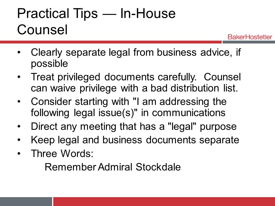 Practical Tips — In-House Counsel Clearly separate legal from business advice, if possible Treat privileged documents carefully.