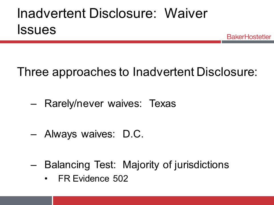 Inadvertent Disclosure: Waiver Issues Three approaches to Inadvertent Disclosure: –Rarely/never waives: Texas –Always waives: D.C.